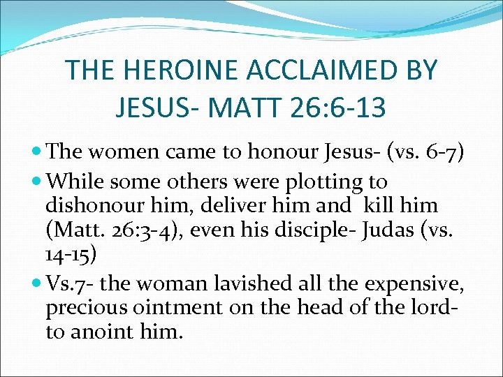 THE HEROINE ACCLAIMED BY JESUS- MATT 26: 6 -13 The women came to honour