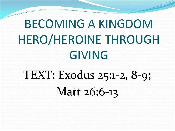 BECOMING A KINGDOM HERO/HEROINE THROUGH GIVING TEXT: Exodus 25: 1 -2, 8 -9; Matt