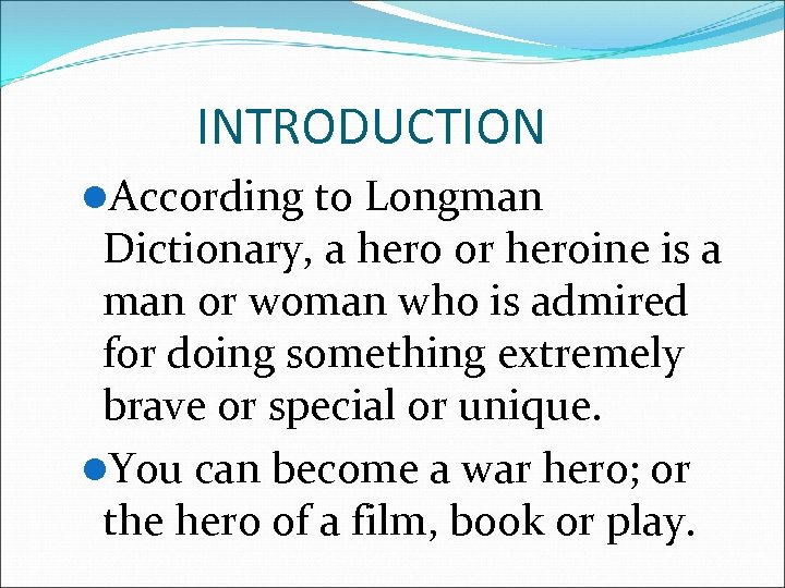 INTRODUCTION l. According to Longman Dictionary, a hero or heroine is a man or