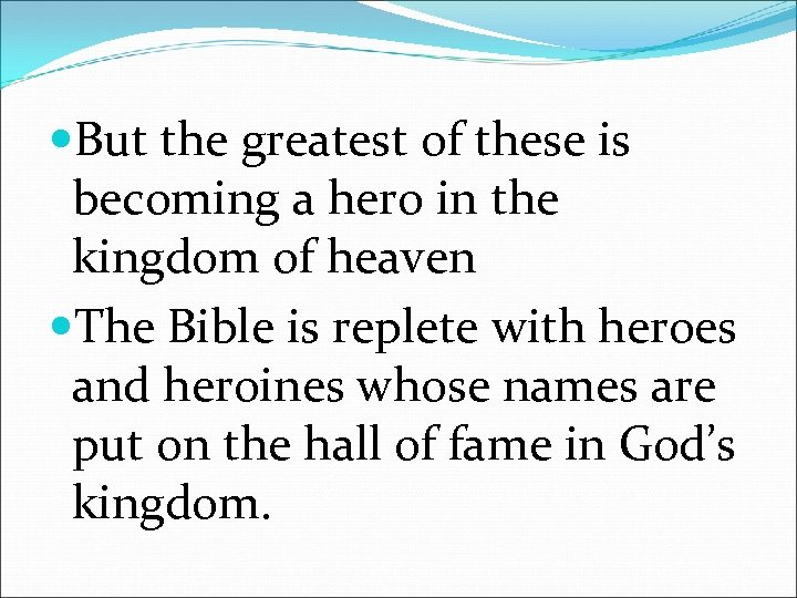 But the greatest of these is becoming a hero in the kingdom of