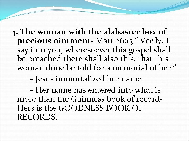 4. The woman with the alabaster box of precious ointment- Matt 26: 13 ""