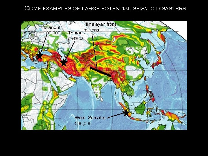 Some examples of large potential seismic disasters Istanbul 100, 000 s Himalayan front millions