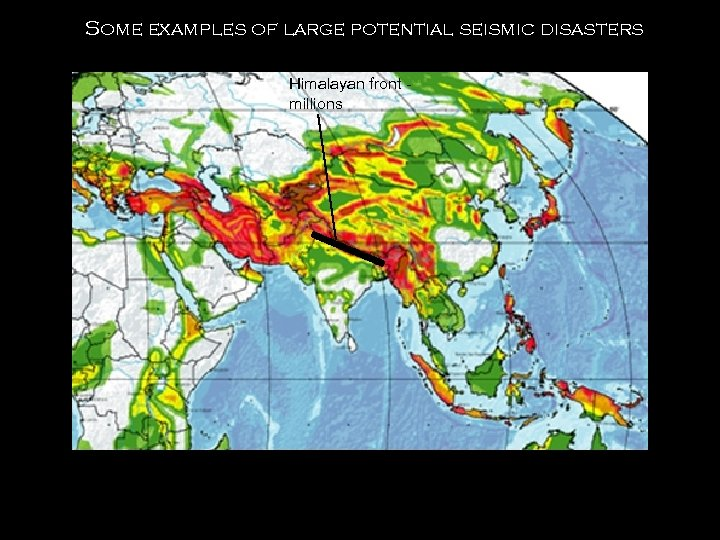Some examples of large potential seismic disasters Himalayan front millions