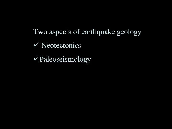 Two aspects of earthquake geology ü Neotectonics üPaleoseismology