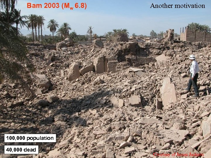 Bam 2003 (Mw 6. 8) Another motivation 100, 000 population 40, 000 dead Courtesy
