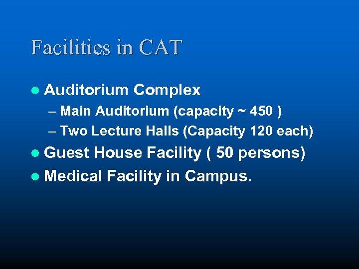 Facilities in CAT l Auditorium Complex – Main Auditorium (capacity ~ 450 ) –