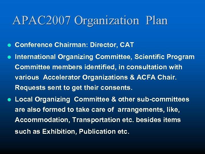 APAC 2007 Organization Plan l Conference Chairman: Director, CAT l International Organizing Committee, Scientific