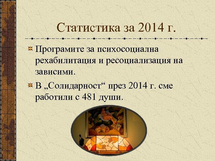 """Статистика за 2014 г. Програмите за психосоциална рехабилитация и ресоциализация на зависими. В """"Солидарност"""""""
