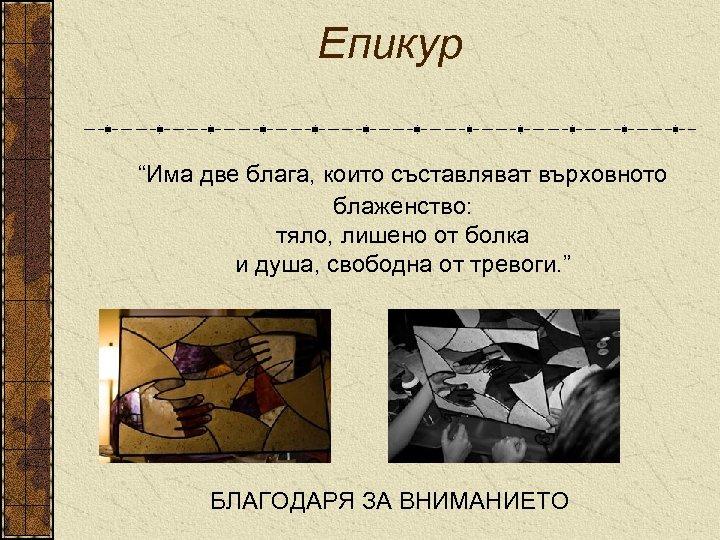 """Епикур """"Има две блага, които съставляват върховното блаженство: тяло, лишено от болка и душа,"""
