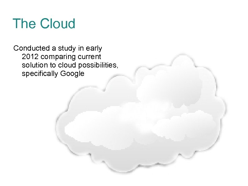 The Cloud Conducted a study in early 2012 comparing current solution to cloud possibilities,