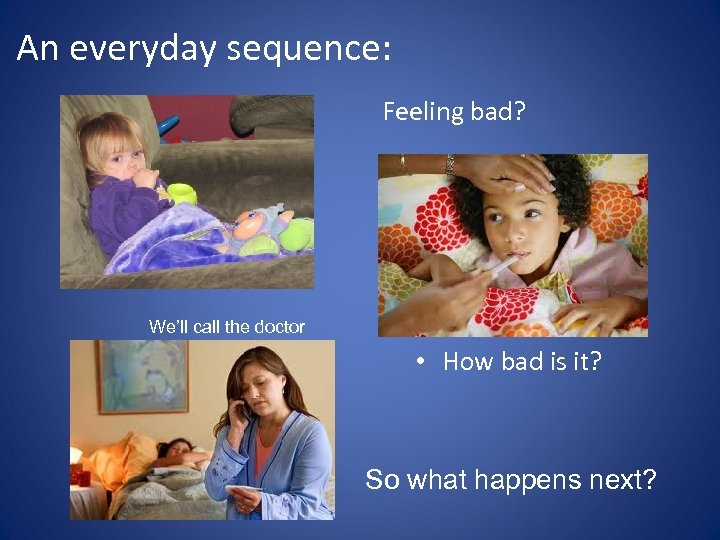 An everyday sequence: Feeling bad? We'll call the doctor • How bad is it?