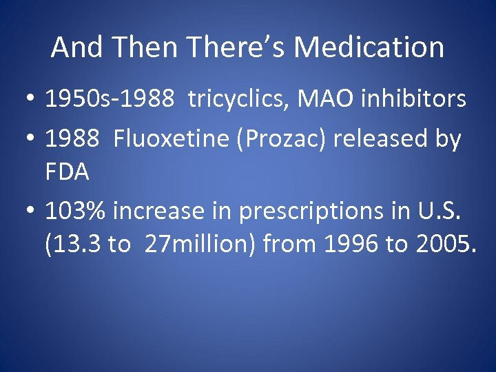 And Then There's Medication • 1950 s-1988 tricyclics, MAO inhibitors • 1988 Fluoxetine (Prozac)