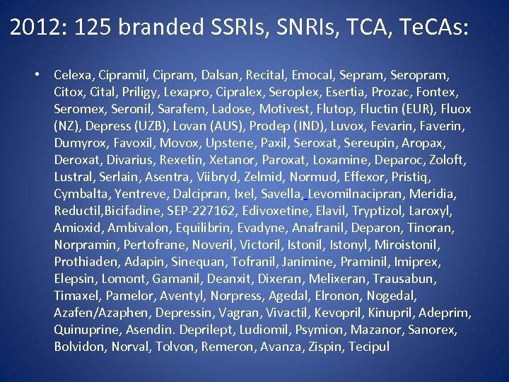 2012: 125 branded SSRIs, SNRIs, TCA, Te. CAs: • Celexa, Cipramil, Cipram, Dalsan, Recital,