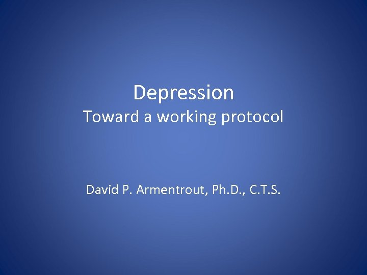 Depression Toward a working protocol David P. Armentrout, Ph. D. , C. T. S.