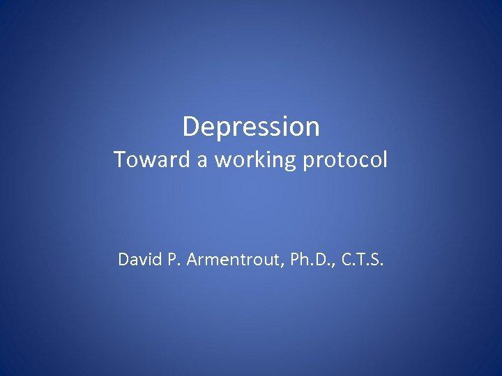 Depression Toward a working protocol David P. Armentrout, Ph. D. , C. T. S.