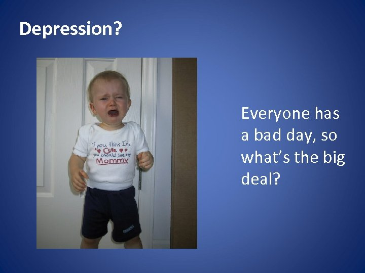 Depression? Everyone has a bad day, so what's the big deal?