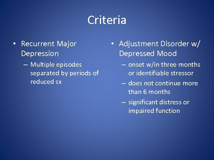 Criteria • Recurrent Major Depression – Multiple episodes separated by periods of reduced sx