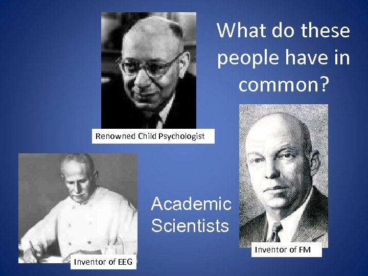 What do these people have in common? Renowned Child Psychologist Academic Scientists Inventor of