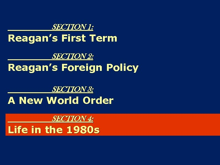 SECTION 1: Reagan's First Term SECTION 2: Reagan's Foreign Policy SECTION 3: A New