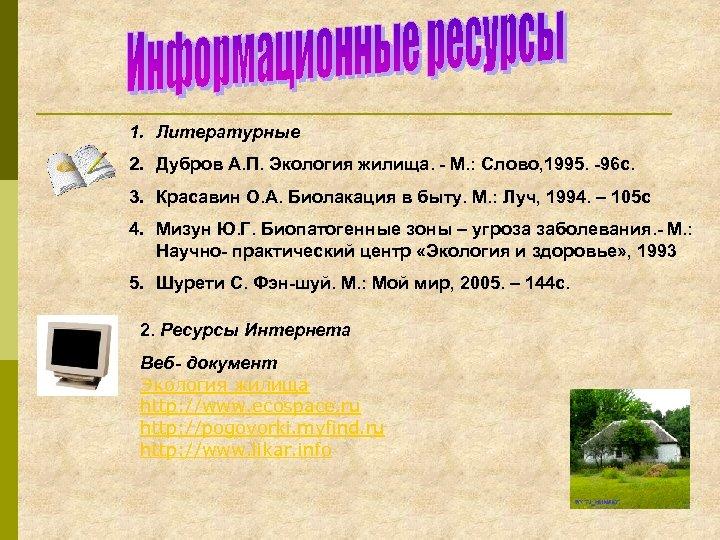1. Литературные 2. Дубров А. П. Экология жилища. - М. : Слово, 1995. -96