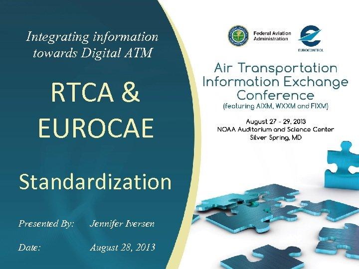 Integrating information towards Digital ATM RTCA & EUROCAE Standardization Presented By: Jennifer Iversen Date: