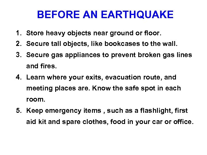 BEFORE AN EARTHQUAKE 1. Store heavy objects near ground or floor. 2. Secure tall