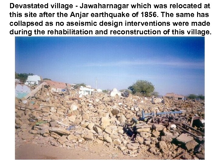 Devastated village - Jawaharnagar which was relocated at this site after the Anjar earthquake