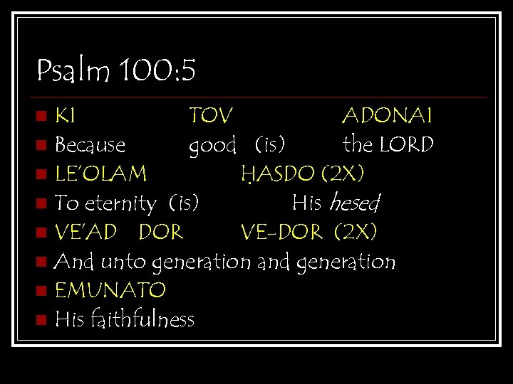 Psalm 100: 5 KI TOV ADONAI n Because good (is) the LORD n LE'OLAM