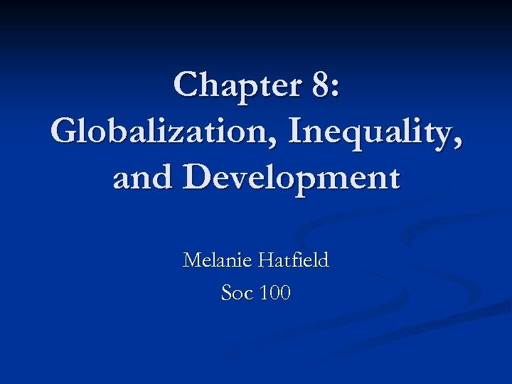 Chapter 8: Globalization, Inequality, and Development Melanie Hatfield Soc 100
