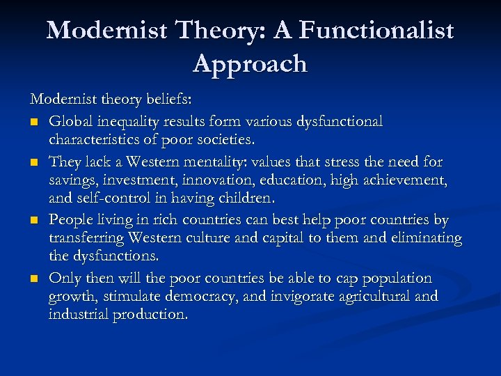 Modernist Theory: A Functionalist Approach Modernist theory beliefs: n Global inequality results form various