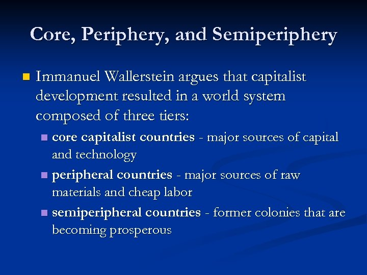 Core, Periphery, and Semiperiphery n Immanuel Wallerstein argues that capitalist development resulted in a