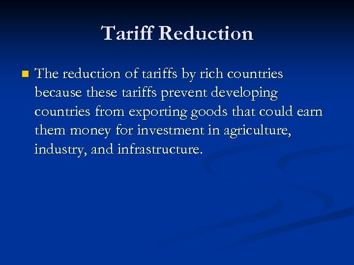 Tariff Reduction n The reduction of tariffs by rich countries because these tariffs prevent
