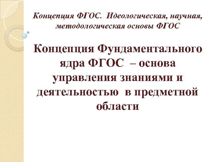 Концепция ФГОС. Идеологическая, научная, методологическая основы ФГОС Концепция Фундаментального ядра ФГОС – основа управления