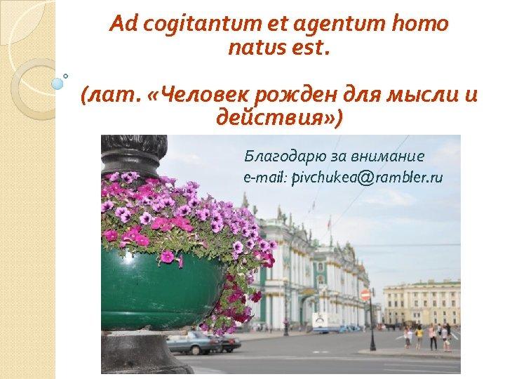 Ad cogitantum et agentum homo natus est. (лат. «Человек рожден для мысли и действия»