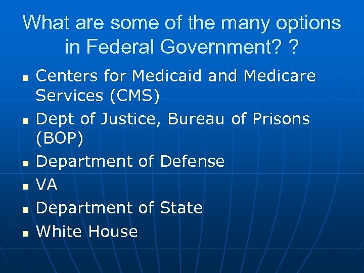 What are some of the many options in Federal Government? ? n n n