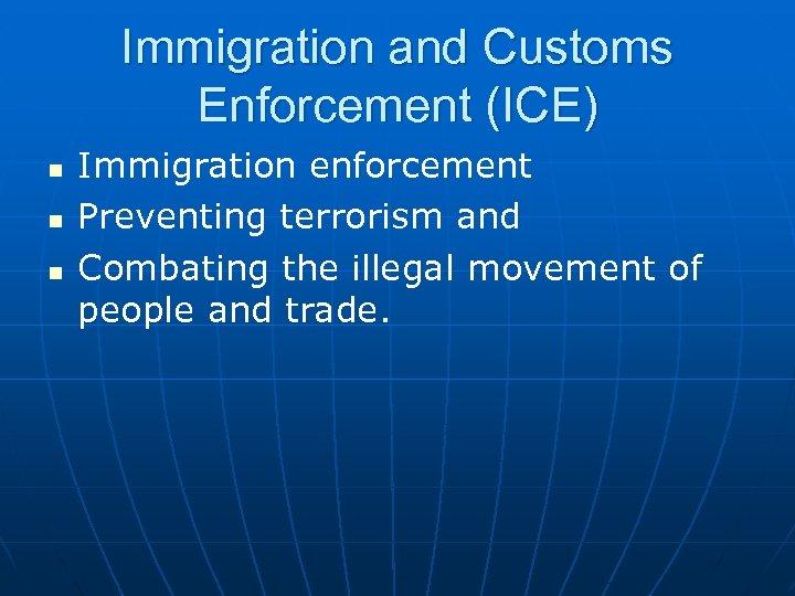 Immigration and Customs Enforcement (ICE) n n n Immigration enforcement Preventing terrorism and Combating