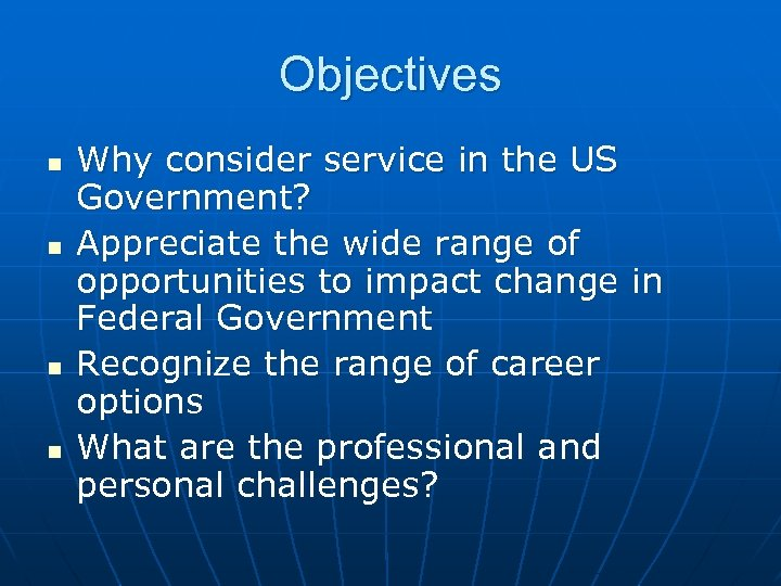 Objectives n n Why consider service in the US Government? Appreciate the wide range