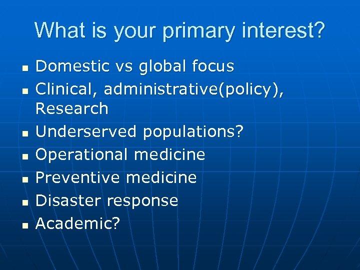 What is your primary interest? n n n n Domestic vs global focus Clinical,