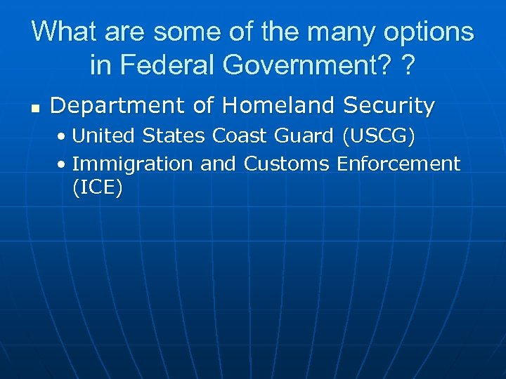 What are some of the many options in Federal Government? ? n Department of
