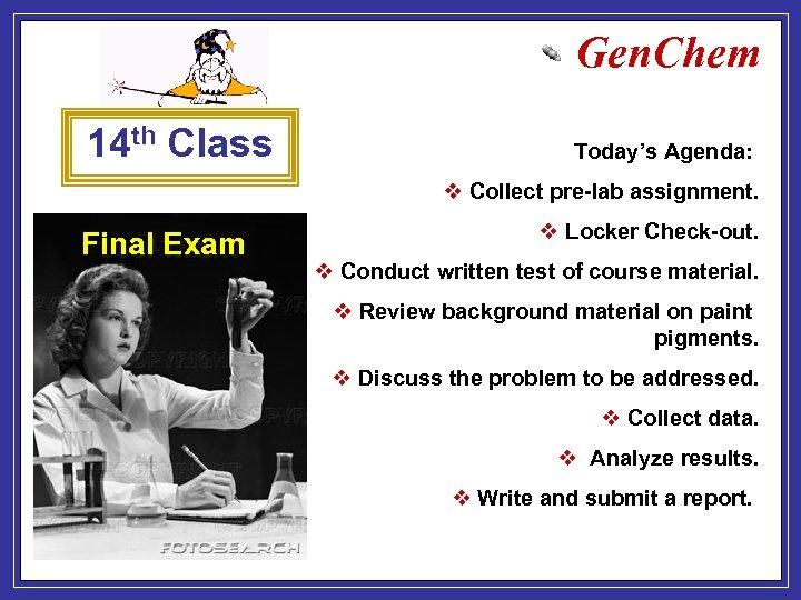 Gen. Chem 14 th Class Today's Agenda: v Collect pre-lab assignment. Final Exam v