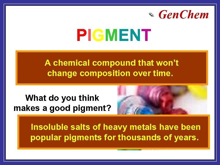 Gen. Chem PIGMENT A chemical compound that won't Putting the color into change composition