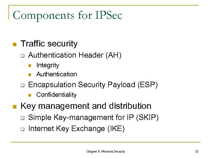 Components for IPSec n Traffic security q Authentication Header (AH) n n q Encapsulation