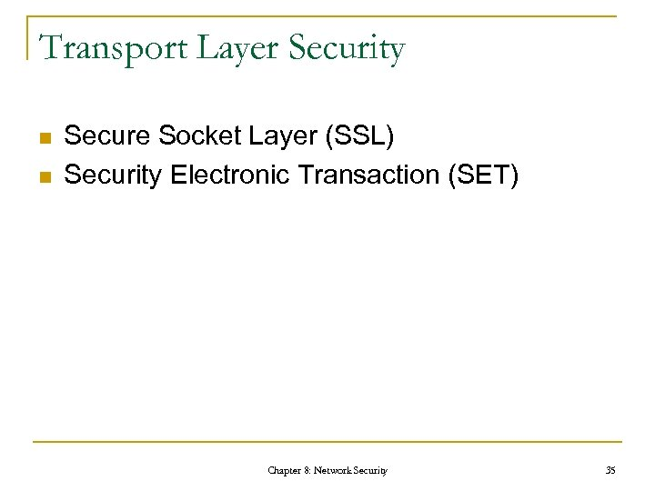 Transport Layer Security n n Secure Socket Layer (SSL) Security Electronic Transaction (SET) Chapter