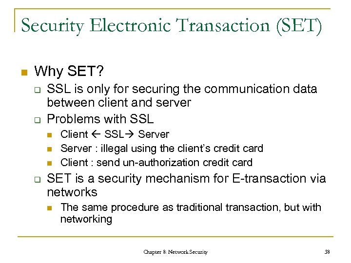Security Electronic Transaction (SET) n Why SET? q q SSL is only for securing