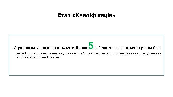 . Етап «Кваліфікація» - Строк розгляду пропозиції складає не більше 5 робочих днів (на