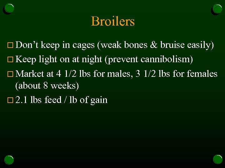 Broilers o Don't keep in cages (weak bones & bruise easily) o Keep light