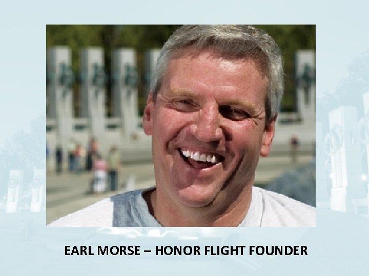 EARL MORSE – HONOR FLIGHT FOUNDER