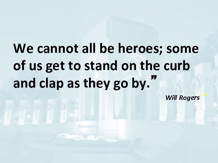 We cannot all be heroes; some of us get to stand on the curb