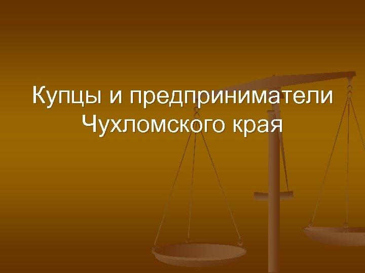 Купцы и предприниматели Чухломского края
