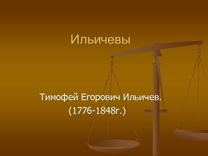 Ильичевы Тимофей Егорович Ильичев. (1776 -1848 г. )